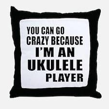 You Can Go Crazy Because I Am ukulele Throw Pillow