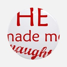 He Made me Naughty ..to tease Ornament (Round)