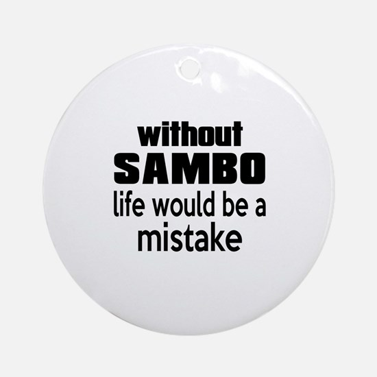 Without Sambo Life Would Be A Mista Round Ornament