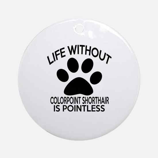 Life Without Colorpoint Shorthair C Round Ornament