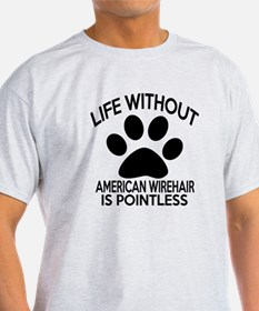 Life Without American Wirehair Cat D T-Shirt