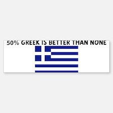50 PERCENT GREEK IS BETTER TH Bumper Bumper Bumper Sticker