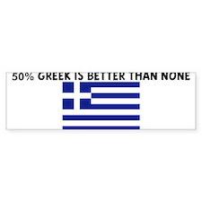 50 PERCENT GREEK IS BETTER TH Bumper Bumper Stickers