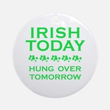 Irish Today Hung Over Tomorrow Ornament (Round)