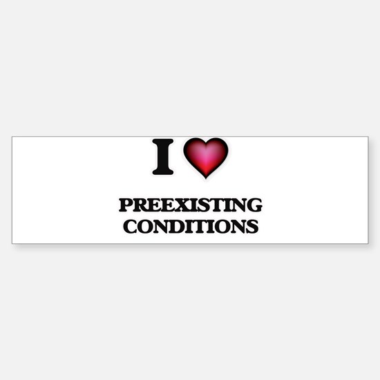 I Love Preexisting Conditions Bumper Bumper Bumper Sticker