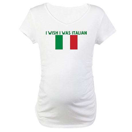 I WISH I WAS ITALIAN Maternity T-Shirt