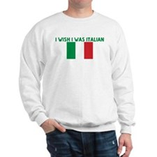 I WISH I WAS ITALIAN Sweatshirt