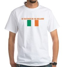 ID RATHER BE IN IRELAND Shirt