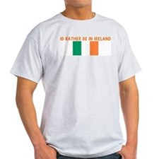 ID RATHER BE IN IRELAND T-Shirt