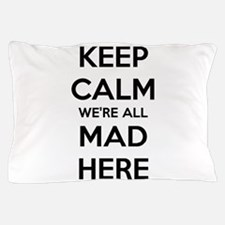 Keep Calm We're All Mad Here Pillow Case