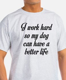 I WORK HARD SO MY DOG CAN HAVE A BETTER LIFE T-Shi