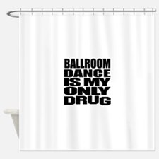 Ballroom Dance Is My Only Drug Shower Curtain