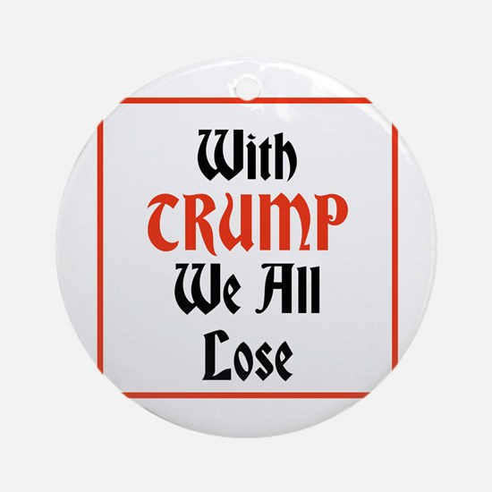with Trump we all lose Round Ornament