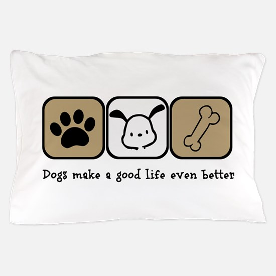Dogs Make a Good Life Even Better Pillow Case