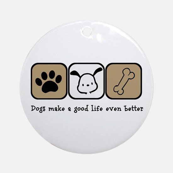 Dogs Make a Good Life Even Better Ornament (Round)