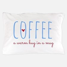 Coffee. A Warm Hug in a Mug. Pillow Case