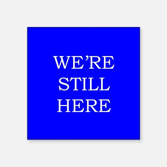 "We're Still Here Square Sticker 3"" x 3"""