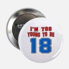 "I Am Too Young To Be 18 2.25"" Button"