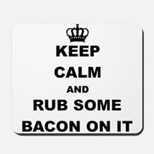 KEEP CALM AND RUB SOME BACON ON IT Mousepad