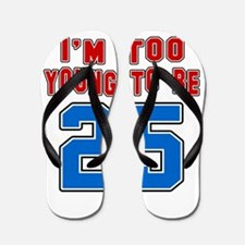 I Am Too Young To Be 25 Flip Flops
