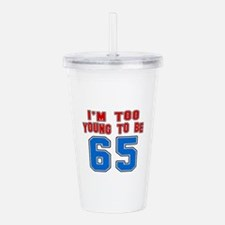 I Am Too Young To Be 6 Acrylic Double-wall Tumbler