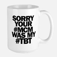 Sorry Your #MCM Was My #TBT Mugs