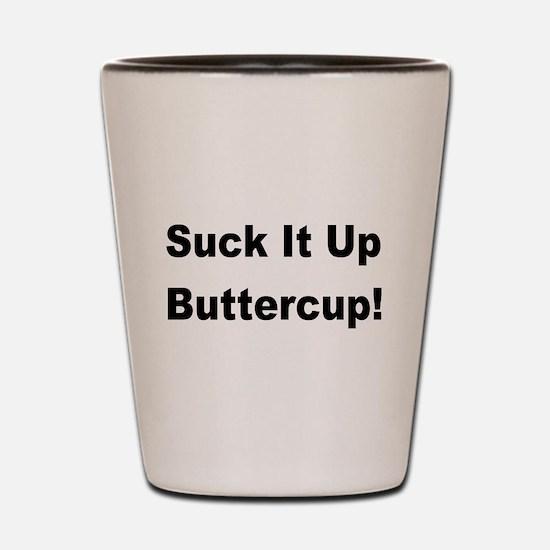 Suck it up buttercup! Shot Glass