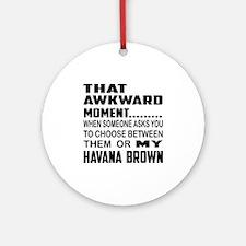 That awkward moment... Havana Brown Round Ornament