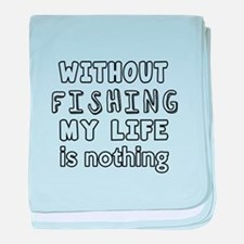 Without Fishing My Life Is Nothing baby blanket