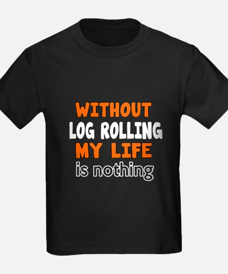 Without Log Rolling My Life Is N T