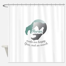 horses make me happy.You, not so mu Shower Curtain