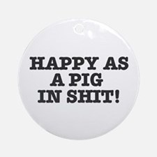HAPPY AS A PIG IN SHIT! Round Ornament