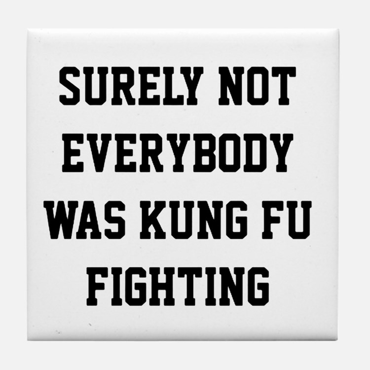 Surely not everybody was kung fu fighting Tile Coa