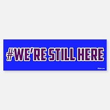We're Still Here (#werestillhere) Bumper Stick