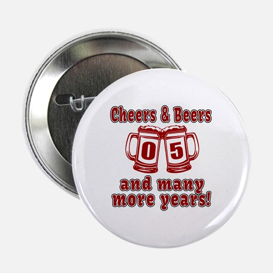 "Cheers And Beers 05 And Many More Yea 2.25"" Button"