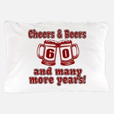 Cheers And Beers 60 And Many More Year Pillow Case
