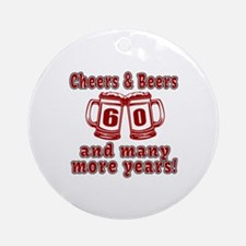 Cheers And Beers 60 And Many More Y Round Ornament