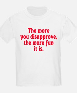 The more you disapprove, the T-Shirt