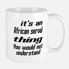 African serval Thing You Would Not Unde Mug