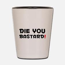 DIE YOU BASTARD! Shot Glass