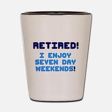 RETIRED - I ENJOY SEVEN DAY WEEKENDS! Shot Glass