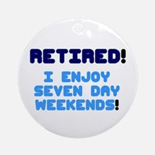 RETIRED - I ENJOY SEVEN DAY WEEKEND Round Ornament
