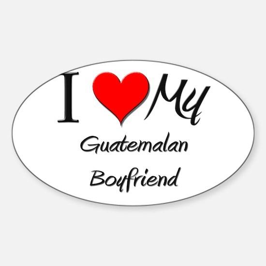 I Love My Guatemalan Boyfriend Oval Decal