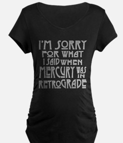 im sorry for what i said when me Maternity T-Shirt