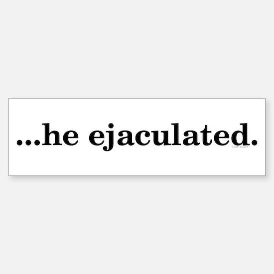 He Ejaculated Bumper Bumper Bumper Sticker