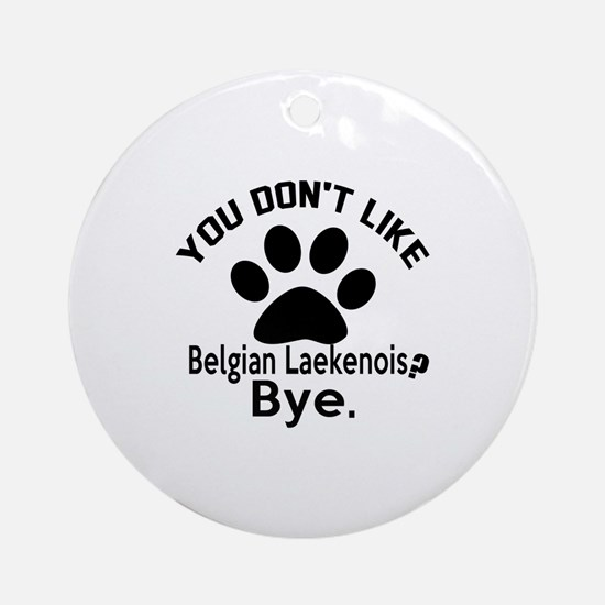 You Do Not Like Belgian Laekenois D Round Ornament