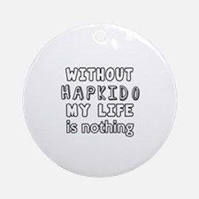 Without Hapkido My Life Is Nothing Round Ornament