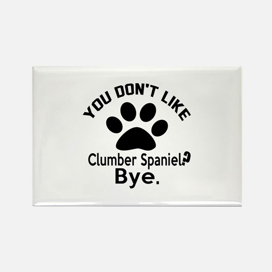 You Do Not Like Clumber Spaniel D Rectangle Magnet