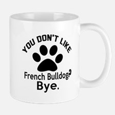 You Do Not Like French bulldog Dog ? By Mug