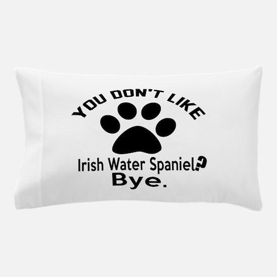 You Do Not Like Irish Water spaniel Do Pillow Case